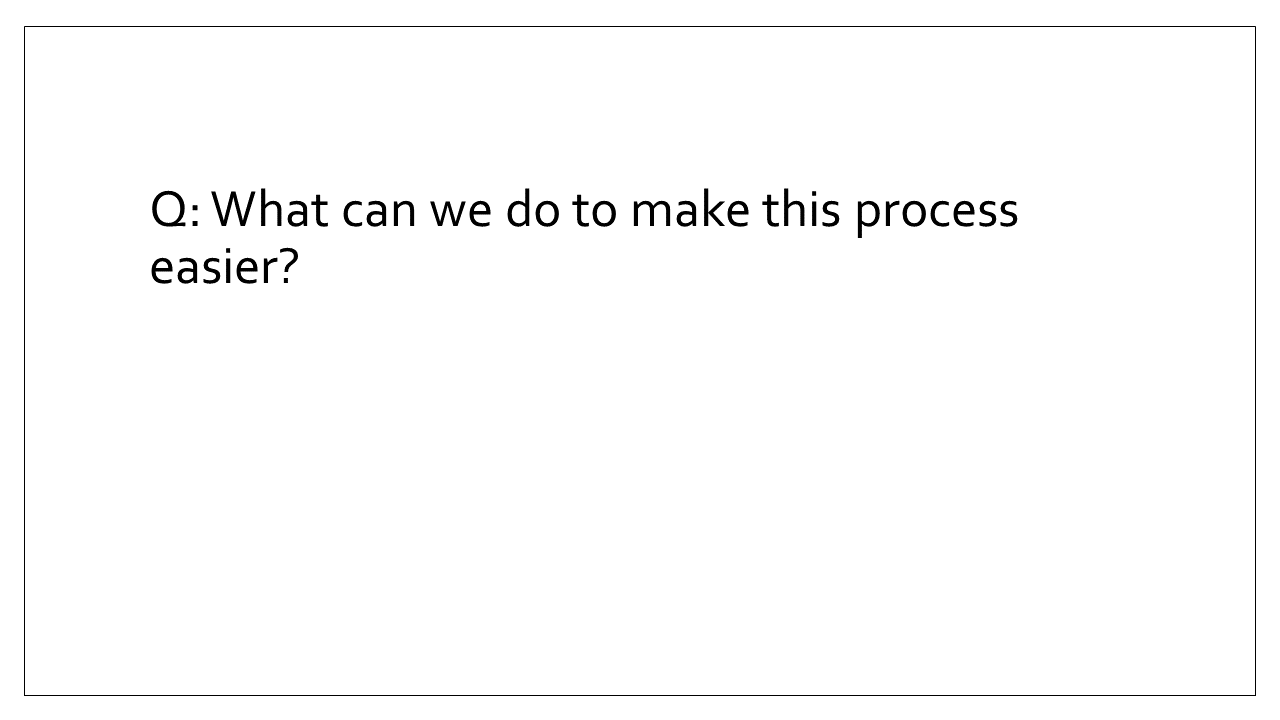Slide 7 - Q: What can we do to make this process easier?